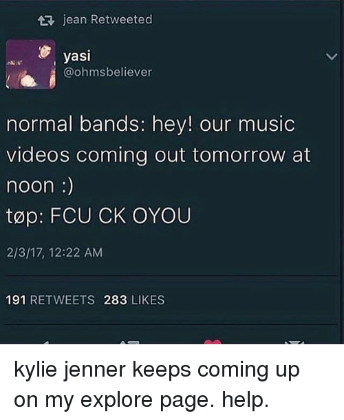 Kylie Jenner, Memes, and Music: AR, jean Retweeted  yasi  @ohms believer  normal bands: hey! our music  videos coming out tomorrow at  noon  top: FCU CK OYOU  2/3/17, 12:22 AM  191 RETWEETS 283 LIKES kylie jenner keeps coming up on my explore page. help.