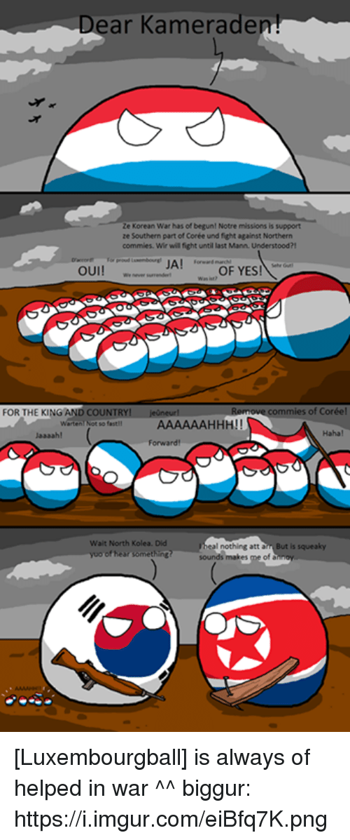 Luxembourgball: ar Kameradem!  ze Korean War has of begun! Notre missions is support  ze Southern part of Corée und fight against Northern  commies. Wir will fight untillast Mann. Understood?!  JA  OUI!  OF YES.  commies of Coréel  FOR THE KING AND COUNTRY  jeuneurl  AAAAAAHHHU!  Wait North Kolea. Did  nothing att  yoo of hear some  inc? sounds makes me of [Luxembourgball] is always of helped in war ^^  biggur: https://i.imgur.com/eiBfq7K.png