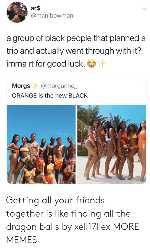 dragon balls: ar$  @manibowman  a group of black people that planned a  trip and actually went through with it?  imma rt for good luck.  Morgst @morganno.-  ORANGE is the new BLACK Getting all your friends together is like finding all the dragon balls by xell17llex MORE MEMES