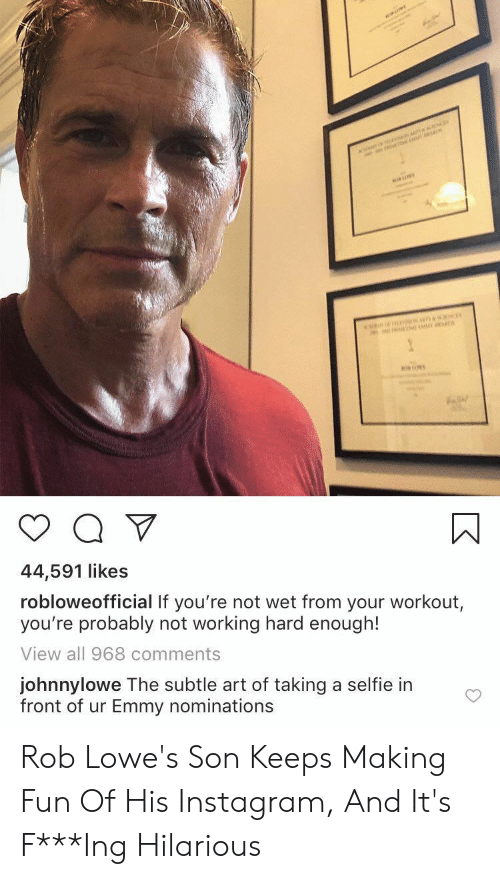 Lowes: ar  n  44,591 likes  robloweofficial If you're not wet from your workout,  you're probably not working hard enough!  View all 968 comments  johnnylowe The subtle art of taking a selfie in  front of ur Emmy nominations Rob Lowe's Son Keeps Making Fun Of His Instagram, And It's F***Ing Hilarious