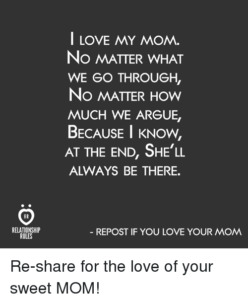 Repost If: AR  RELATIONSHIP  RULES  I LOVE MY MOM.  No MATTER WHAT  WE GO THROUGH,  No MATTER How  MUCH WE ARGUE,  BECAUSE I KNOW,  AT THE END, SHE LL  ALWAYS BE THERE.  REPOST IF YOU LOVE YOUR MOM Re-share for the love of your sweet MOM!