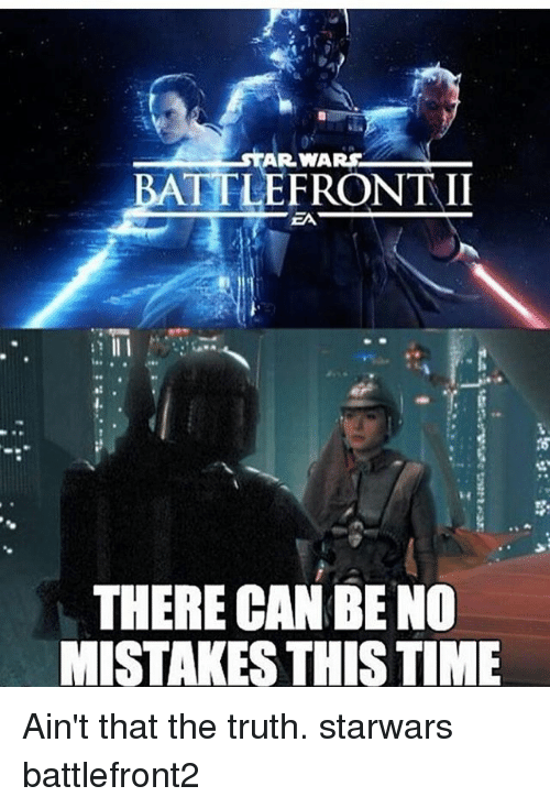 aint that the truth: AR WAR  BATTLE  FRONTII  THERE CAN BE NO  MISTAKES THIS TIME Ain't that the truth. starwars battlefront2