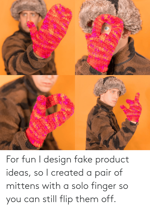 finger: ARA For fun I design fake product ideas, so I created a pair of mittens with a solo finger so you can still flip them off.