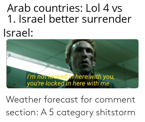 here with me: Arab countries: Lol 4 vs  1. Israel better surrender  Israel:  I'm not locked in here with you,  you're locked in here with me Weather forecast for comment section: A 5 category shitstorm