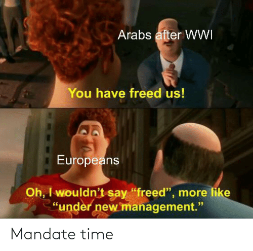 """mandate: Arabs after WWI  You have freed us!  Europeans  Oh, I wouldn't say """"freed"""", more like  """"under new management."""" Mandate time"""