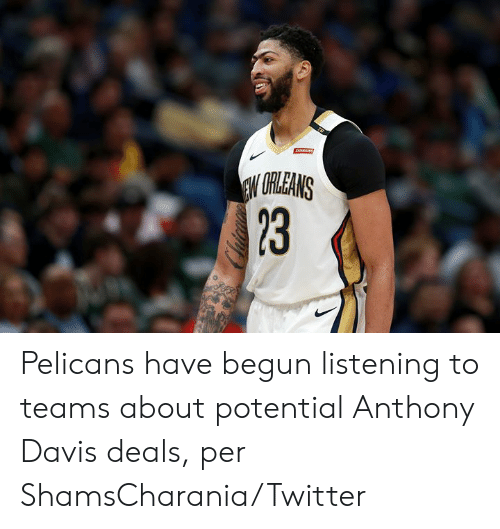 deals: ARAINS  EW URLEANS  23 Pelicans have begun listening to teams about potential Anthony Davis deals, per ShamsCharania/Twitter