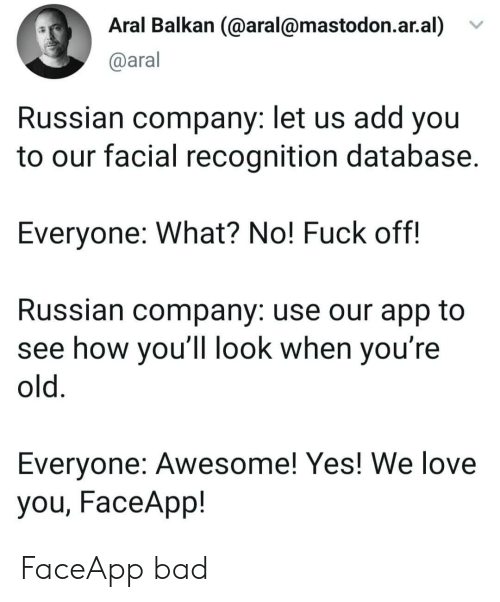 Youre Old: Aral Balkan (@aral@mastodon.ar.al)  @aral  Russian company: let us add you  to our facial recognition database.  Everyone: What? No! Fuck off!  Russian company: use our app to  see how you'll look when you're  old.  Everyone: Awesome! Yes! We love  you, FaceApp! FaceApp bad