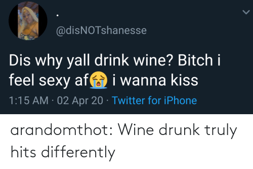 Hits: arandomthot:  Wine drunk truly hits differently