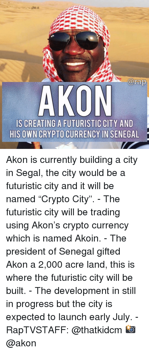 """Akon: arap  AKON  IS CREATING A FUTURISTIC CITY AND  HIS OWN CRYPTO CURRENCY IN SENEGAL Akon is currently building a city in Segal, the city would be a futuristic city and it will be named """"Crypto City"""". - The futuristic city will be trading using Akon's crypto currency which is named Akoin. - The president of Senegal gifted Akon a 2,000 acre land, this is where the futuristic city will be built. - The development in still in progress but the city is expected to launch early July. - RapTVSTAFF: @thatkidcm 📸 @akon"""