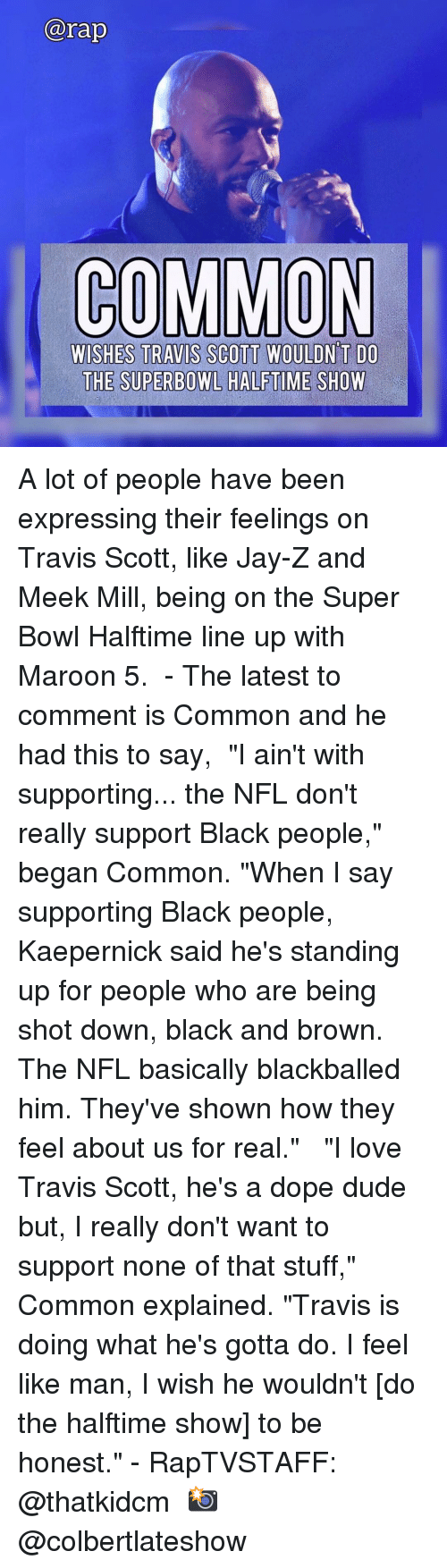 "Jay Z: arap  COMMON  WISHES TRAVIS SCOTT WOULDN T DO  THE SUPERBOWL HALFTIME SHOW A lot of people have been expressing their feelings on Travis Scott, like Jay-Z and Meek Mill, being on the Super Bowl Halftime line up with Maroon 5. ⁣ -⁣ The latest to comment is Common and he had this to say,⁣ ⁣ ""I ain't with supporting... the NFL don't really support Black people,"" began Common. ""When I say supporting Black people, Kaepernick said he's standing up for people who are being shot down, black and brown. The NFL basically blackballed him. They've shown how they feel about us for real."" ⁣ ⁣ ""I love Travis Scott, he's a dope dude but, I really don't want to support none of that stuff,"" Common explained. ""Travis is doing what he's gotta do. I feel like man, I wish he wouldn't [do the halftime show] to be honest.""⁣ -⁣ RapTVSTAFF: @thatkidcm⁣ 📸 @colbertlateshow⁣"