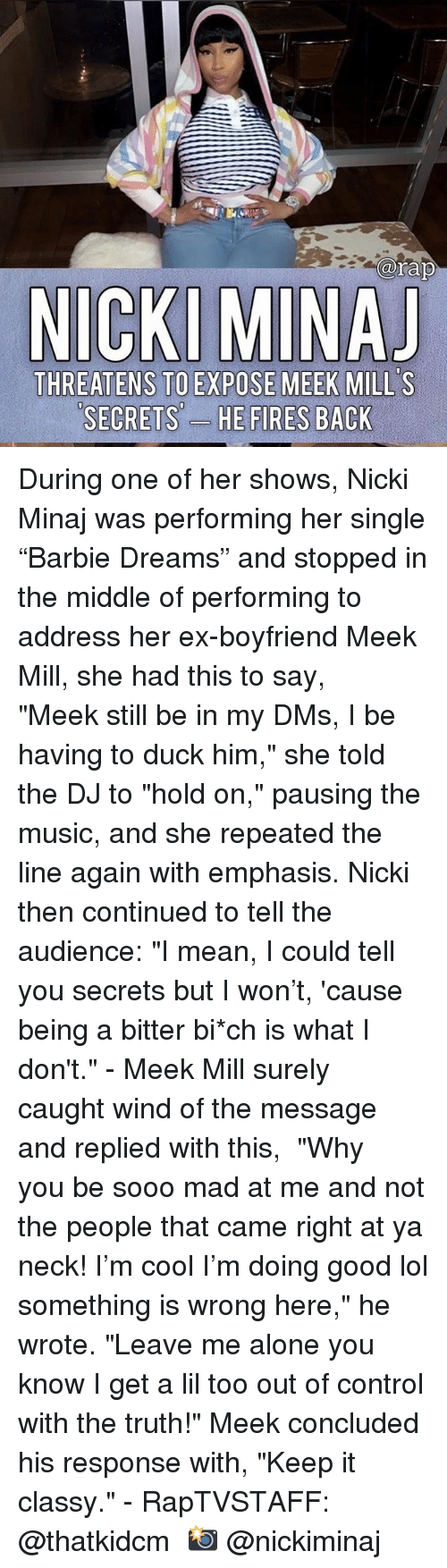"nicki: arap  THREATENS TO EXPOSE MEEK MILL'S  SECRETS'-  ES During one of her shows, Nicki Minaj was performing her single ""Barbie Dreams"" and stopped in the middle of performing to address her ex-boyfriend Meek Mill, she had this to say, ⁣ ⁣ ""Meek still be in my DMs, I be having to duck him,"" she told the DJ to ""hold on,"" pausing the music, and she repeated the line again with emphasis. Nicki then continued to tell the audience: ""I mean, I could tell you secrets but I won't, 'cause being a bitter bi*ch is what I don't.""⁣ -⁣ Meek Mill surely caught wind of the message and replied with this,⁣ ⁣ ""Why you be sooo mad at me and not the people that came right at ya neck! I'm cool I'm doing good lol something is wrong here,"" he wrote. ""Leave me alone you know I get a lil too out of control with the truth!"" Meek concluded his response with, ""Keep it classy.""⁣ -⁣ RapTVSTAFF: @thatkidcm⁣ 📸 @nickiminaj"
