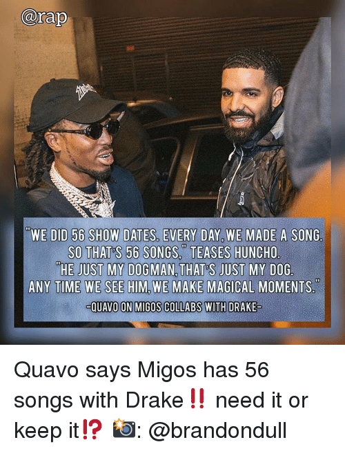 Migos: arap  WE DID 56 SHOW DATES, EVERY DAY, WE MADE A SONG.  SO THAT S 56 SONGS.TEASES HUNCHO  HE JUST MY DOGMAN, THAT'S JUST MY DOG  ANY TIME WE SEE HIM, WE MAKE MAGICAL MOMENTS  QUAVO ON MIGOS COLLABS WITH DRAKE Quavo says Migos has 56 songs with Drake‼️ need it or keep it⁉️ 📸: @brandondull