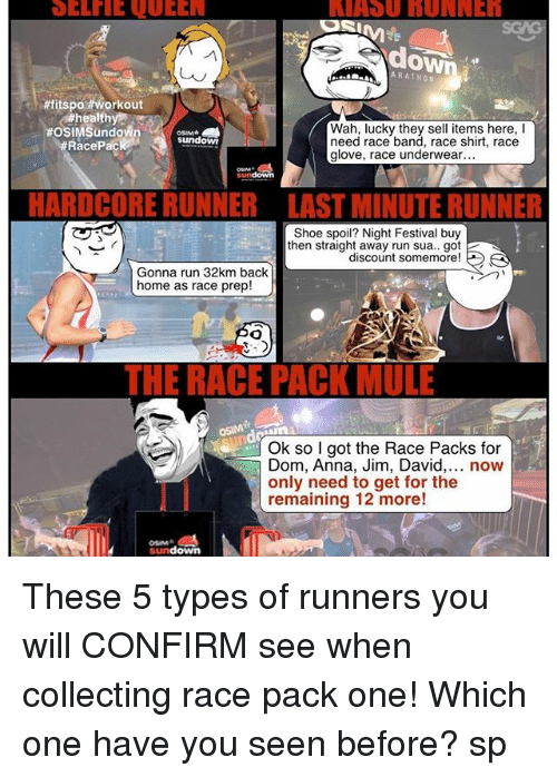 Memes, 🤖, and Shoe: ARATHON  #fitspo Workout  healthy  Wah, lucky they sell items here,  OSIM Sundown  undowT  need race band, race shirt, race  Race Pac  glove, race underwear  DCORERUNNER LAST MINUTE RUNNER  Shoe spoil? Night Festival buy  then straight away run sua.. got 2  discount somemore  A  Gonna run 32km back  home as race prep  THE RACE PACKMULE  Ok so I got the Race Packs for  Dom, Anna, Jim, David  now  only need to get for the  remaining 12 more!  down These 5 types of runners you will CONFIRM see when collecting race pack one! Which one have you seen before? sp