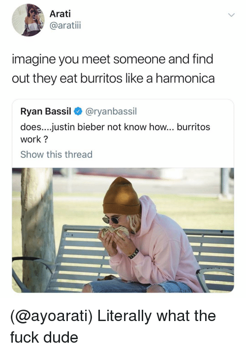 Burritos: Arati  @aratiii  imagine you meet someone and find  out they eat burritos like a harmonica  Ryan Bassil < @ryanbassil  does....justin bieber not know how... burritos  work?  Show this thread (@ayoarati) Literally what the fuck dude
