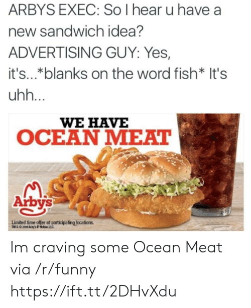 craving: ARBYS EXEC: So I hear u have a  new sandwich idea?  ADVERTISING GUY: Yes,  it's..*blanks on the word fish* It's  uhh.  WE HAVE  OCEAN MEAT  Arbys  Limited time offer at participating locations Im craving some Ocean Meat via /r/funny https://ift.tt/2DHvXdu