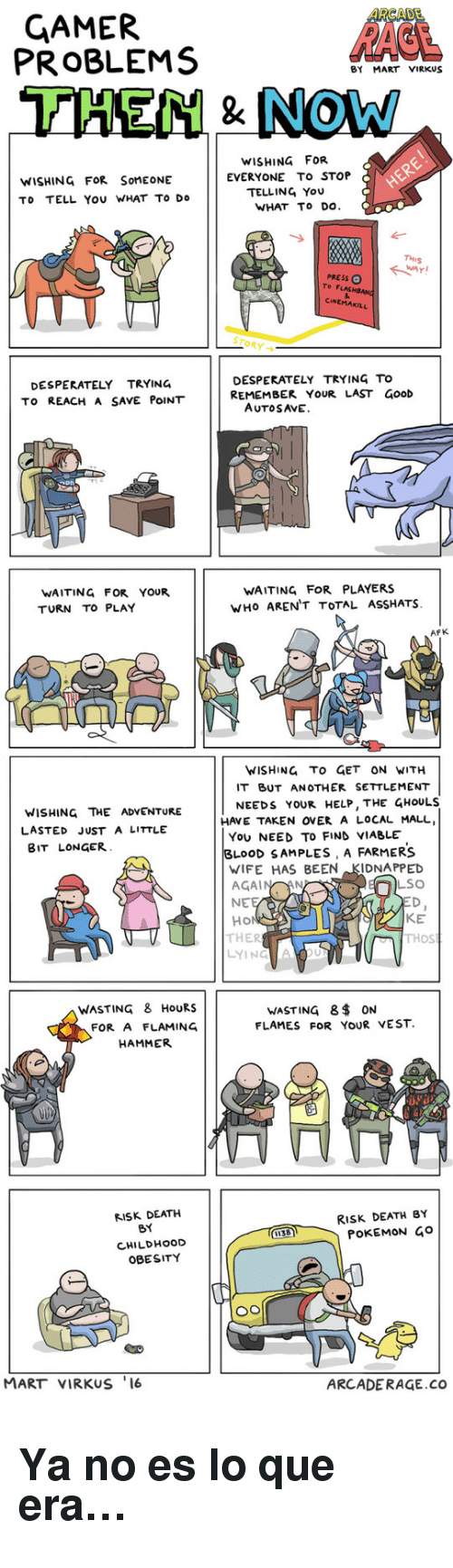 lso: ARCADE  GAMER  PROBLEMS  BY MART VIRKus  THEN NOw  WISHING FOR  EVERYONE To STOP  TELLING You  WISHING FoR SoMEONE  TO TELL YOU WHAT TO Do  WHAT To Do  THIS  PRESS  To FLASHSANG  CINEMAKILL  STORY →  DESPERATELY TRYING  TO REACH A SAvE POINT  DESPERATELY TRYING TO  REMEMBER YOUR LAST ãooD  AUTOSAVE   WAITING FOR YOUR  TURN To PLAY  WAITING FOR PLAYERS  WHO AREN'T TOTAL ASSHATS.  AFK  WISHING TO GET ON WITH  IT BUT ANOTHER SETTLEMENT  NEEDS YOUR HELP, THE GHOULS  WISHING THE ADVENTURE  LASTED JUST A LITTLE  BIT LONGER  HAVE TAKEN OVER A LOCAL MALL  You NEED To FIND VIABLE  BLOOD SAMPLES, A FARMERS  WIFE HAS BEEN KIDNAPPED  LSO  NE  Ho  KE  THOS  THER  LYING  WASTING 8$ ON  FLAMES FOR YOUR VEST.  WASTING 8 HoURS  FOR A FLAMING  HAMMER   RISK DEATH  BY  CHILDHoOD  OBESITY  RIsk DEATH BY  POKEMON Go  MART VIRKUS 16  ARCADERAGE.COo <h2>Ya no es lo que era&hellip;</h2>