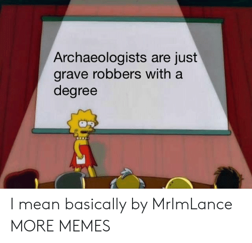 robbers: Archaeologists are just  grave robbers with a  degree I mean basically by MrImLance MORE MEMES