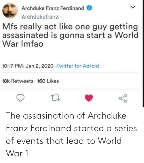 world war 1: Archduke Franz Ferdinand  Archdukefranzi  Mfs really act like one guy getting  assasinated is gonna start a World  War Imfao  10:17 PM. Jan 2, 2020 Twitter for Adroid  18k Retweets 160 Likes The assasination of Archduke Franz Ferdinand started a series of events that lead to World War 1