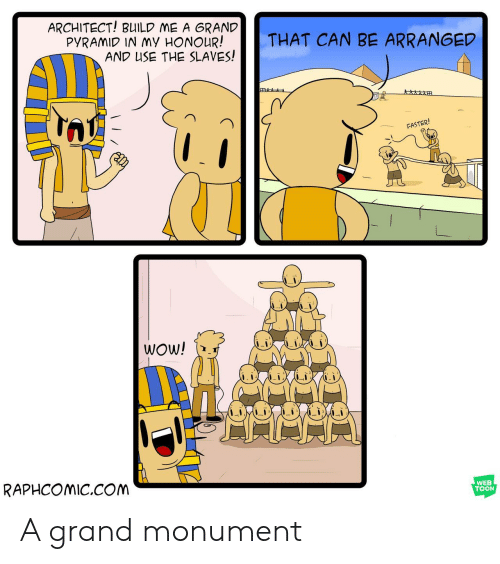 Architect: ARCHITECT! BUILD ME A GRAND  PyRAMID IN my HONOuR! THAT CAN BE ARRANGED  AND USE THE SLAVES!  FASTER!  RAPHCOMiC.cOM  WEB  TOON A grand monument