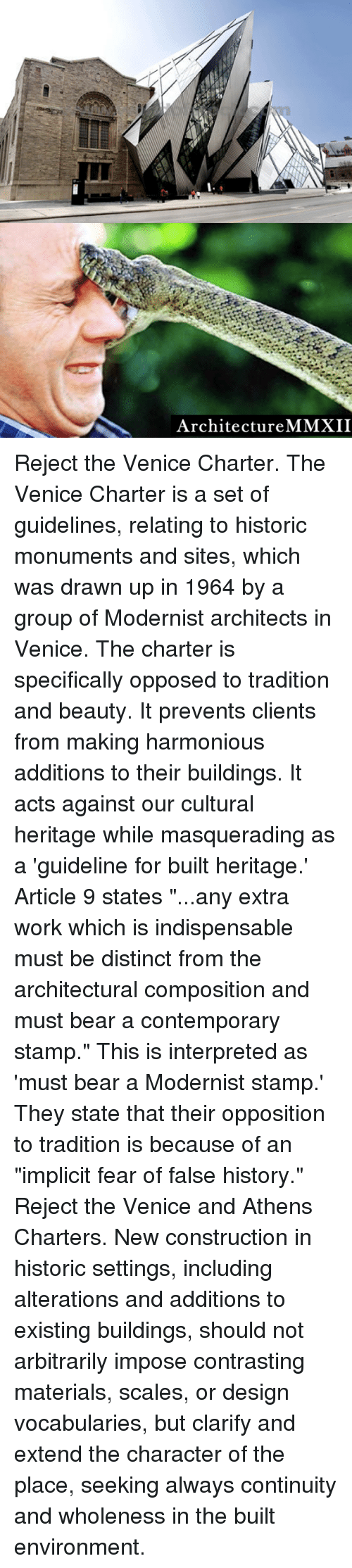 """Beautiful, Dank, and Work: Architecture MMXII Reject the Venice Charter.  The Venice Charter is a set of guidelines, relating to historic monuments and sites, which was drawn up in 1964 by a group of Modernist architects in Venice.   The charter is specifically opposed to tradition and beauty. It prevents clients from making harmonious additions to their buildings. It acts against our cultural heritage while masquerading as a 'guideline for built heritage.'  Article 9 states """"...any extra work which is indispensable must be distinct from the architectural composition and must bear a contemporary stamp."""" This is interpreted as 'must bear a Modernist stamp.' They state that their opposition to tradition is because of an """"implicit fear of false history.""""   Reject the Venice and Athens Charters.  New construction in historic settings, including alterations and additions to existing buildings, should not arbitrarily impose contrasting materials, scales, or design vocabularies, but clarify and extend the character of the place, seeking always continuity and wholeness in the built environment."""