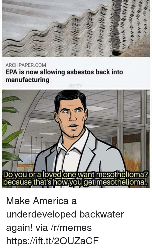 asbestos: ARCHPAPER.COM  EPA is now allowing asbestos back into  manufacturing  Do vou or a loved one want mesothelioma?  because that's how,you get mesothelioma! Make America a underdeveloped backwater again! via /r/memes https://ift.tt/2OUZaCF