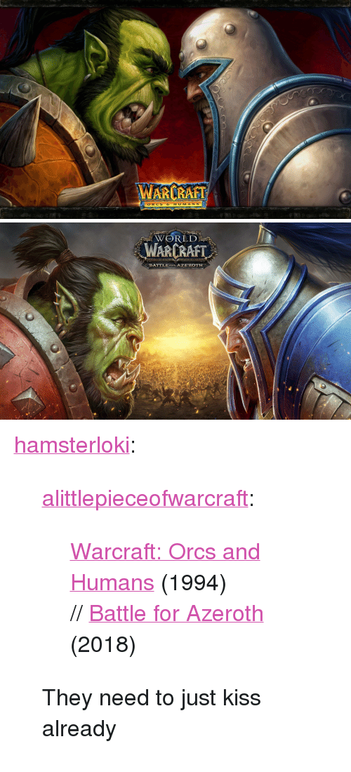 "orcs: ARCRAFT  ORCS  HUMAN S   WORLD  WARCRAFT  BATTLE FOR AZEROTH <p><a href=""http://hamsterloki.tumblr.com/post/172031843575/alittlepieceofwarcraft-warcraft-orcs-and"" class=""tumblr_blog"">hamsterloki</a>:</p><blockquote> <p><a href=""https://alittlepieceofwarcraft.tumblr.com/post/171367499010/warcraft-orcs-and-humans-1994-battle-for"" class=""tumblr_blog"">alittlepieceofwarcraft</a>:</p> <blockquote><p><a href=""https://www.gamehackstudios.com/warcraft-1-free-download/"">  Warcraft: Orcs and Humans</a> (1994) // <a href=""https://mms.businesswire.com/media/20180130006266/en/637689/5/WoW_Battle_for_Azeroth_Art.jpg"">Battle for Azeroth</a> (2018)</p></blockquote>  <p>They need to just kiss already</p> </blockquote>"