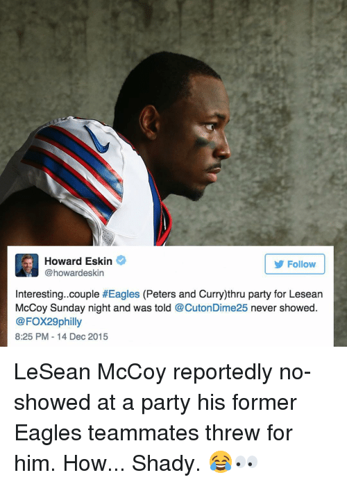 Party, Sports, and 2015: ard Eskin  Follow  @howardeskin  Interesting. couple  #Eagles (Peters and Curry)thru party for Lesean  McCoy Sunday night and was told  @CutonDime25 never showed  @FOX29 philly  8:25 PM 14 Dec 2015 LeSean McCoy reportedly no-showed at a party his former Eagles teammates threw for him. How... Shady. 😂👀