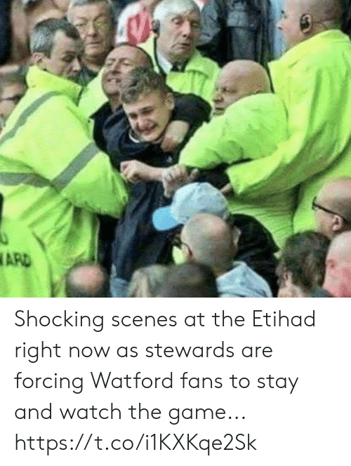 scenes: ARD Shocking scenes at the Etihad right now as stewards are forcing Watford fans to stay and watch the game... https://t.co/i1KXKqe2Sk