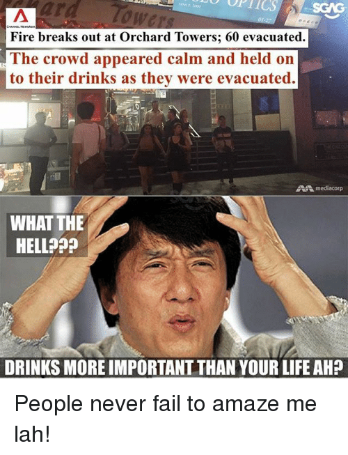 Fail, Fire, and Life: ard  Tow  Fire breaks out at Orchard Towers; 60 evacuated.  The crowd appeared calm and held on  to their drinks as they were evacuated.  mediacorp  WHAT THE  HELL?  DRINKS MORE IMPORTANT THAN YOUR LIFE AH? People never fail to amaze me lah!