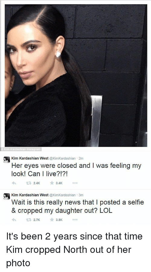 Funny, Kardashians, and Kim Kardashian: ardashian inslagram   a Kim Kardashian West  @KimKardashian 2m  Her eyes were closed and l was feeling my  look! Can live?!?!  2.4K  3.4K  a Kim Kardashian West  @Kim Kardashian 3m  Wait is this really news that l posted a selfie  & cropped my daughter out? LOL  3.8K  2.7K It's been 2 years since that time Kim cropped North out of her photo