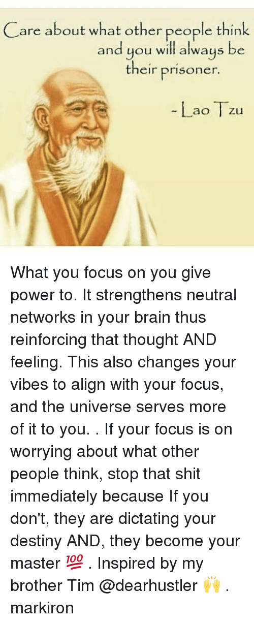 Alignments: are about what other people think  and you will always be  their prisoner  Lao Tzu What you focus on you give power to. It strengthens neutral networks in your brain thus reinforcing that thought AND feeling. This also changes your vibes to align with your focus, and the universe serves more of it to you. . If your focus is on worrying about what other people think, stop that shit immediately because If you don't, they are dictating your destiny AND, they become your master 💯 . Inspired by my brother Tim @dearhustler 🙌 . markiron