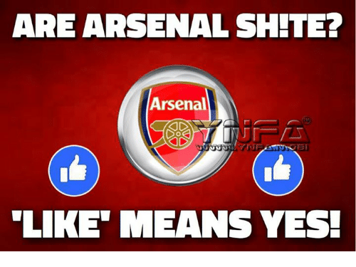 Arsenal, Memes, and 🤖: ARE ARSENAL SHITE?  Arsenal  LIKE MEANS YES!