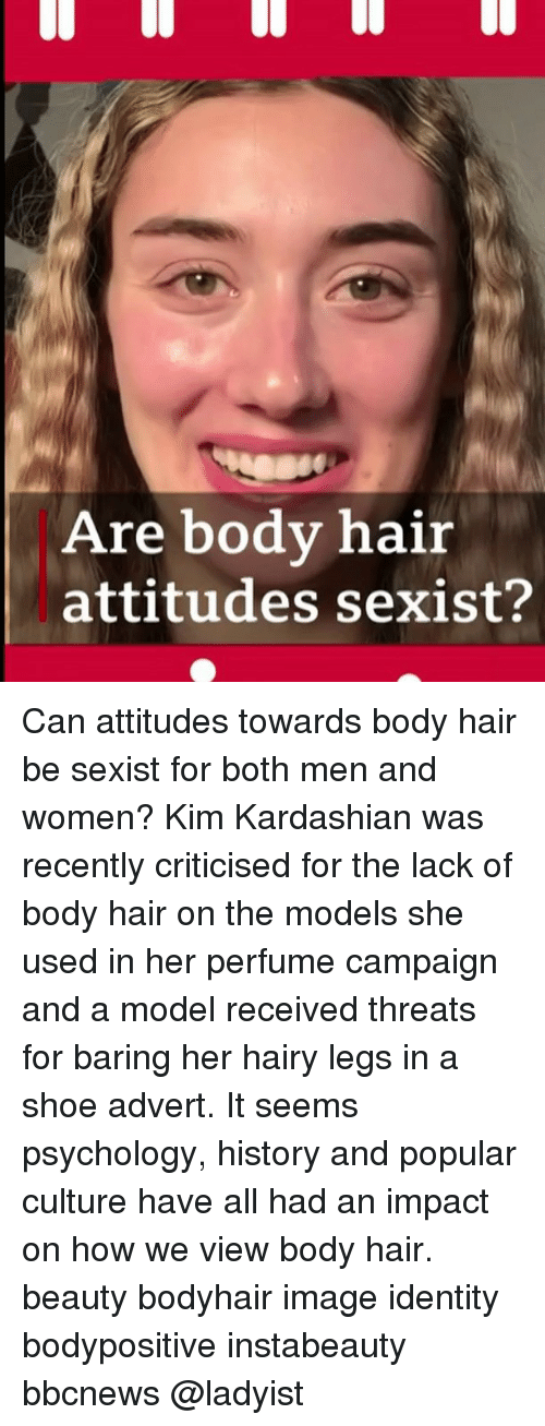 advert: Are body hair  attitudes sexist? Can attitudes towards body hair be sexist for both men and women? Kim Kardashian was recently criticised for the lack of body hair on the models she used in her perfume campaign and a model received threats for baring her hairy legs in a shoe advert. It seems psychology, history and popular culture have all had an impact on how we view body hair. beauty bodyhair image identity bodypositive instabeauty bbcnews @ladyist