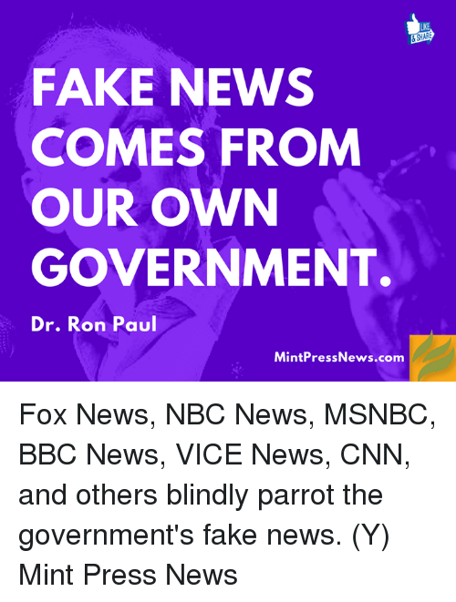 Memes, Bbc News, and Fox News: ARE  FAKE NEWS  COMES FROM  OUR OWN  GOVERNMENT.  Dr. Ron Paul  Mint Press News.com Fox News, NBC News, MSNBC, BBC News, VICE News, CNN, and others blindly parrot the government's fake news.  (Y) Mint Press News