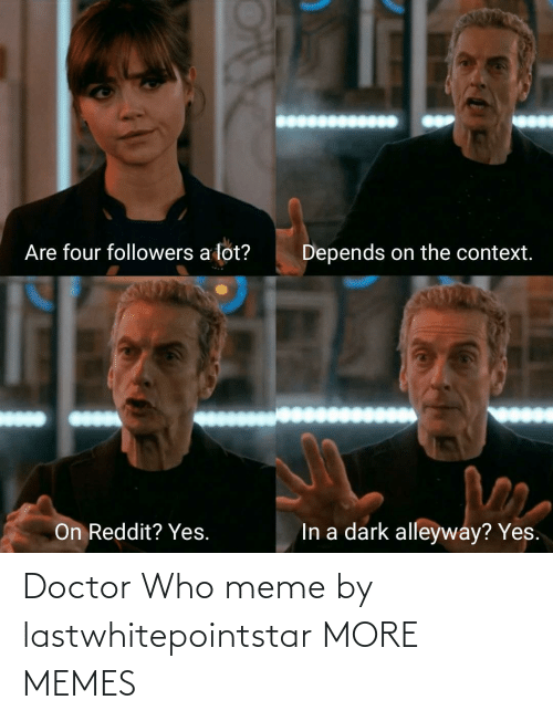 Doctor Who Meme: Are four followers a lot?  Depends on the context.  In a dark alleyway? Yes.  On Reddit? Yes. Doctor Who meme by lastwhitepointstar MORE MEMES