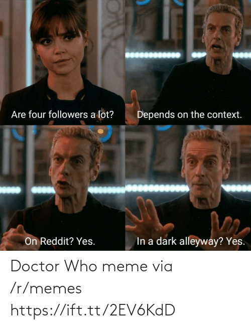 Doctor Who Meme: Are four followers a lot?  Depends on the context.  In a dark alleyway? Yes.  On Reddit? Yes. Doctor Who meme via /r/memes https://ift.tt/2EV6KdD