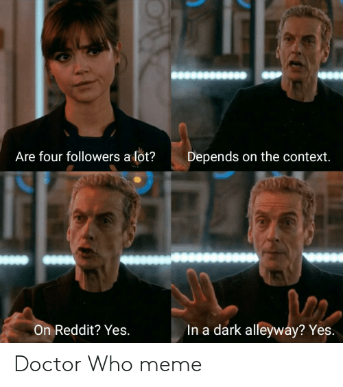 Doctor Who Meme: Are four followers a lot?  Depends on the context.  In a dark alleyway? Yes.  On Reddit? Yes. Doctor Who meme