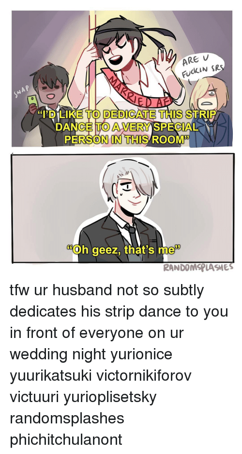 "Memes, Tfw, and 🤖: ARE  FUCKIN SR  ""I'D LIKE TO DEDICATE THIS STRIP  PERSON IN THIS ROOM""  Oh geez, that's me  RANDOMSPLASMES tfw ur husband not so subtly dedicates his strip dance to you in front of everyone on ur wedding night yurionice yuurikatsuki victornikiforov victuuri yurioplisetsky randomsplashes phichitchulanont"