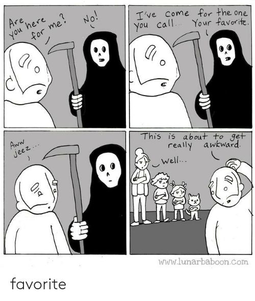 Lunarbaboon: Are  here  you  for me  No!  Ive Come for the one  You call  Your favorite.  Aww  Jeez  This is about to get  really  awkward  Well..  www.lunarbaboon.com favorite