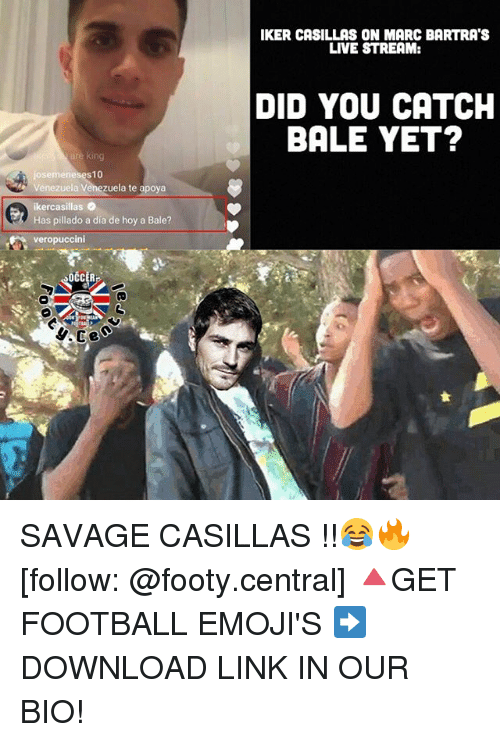 Memes, 🤖, and Dia: are king  i josemene  10  Venezuela Venezuela te apoya  ikercasillas 2  Has pillado a dia de hoy a Bale?  veropuccini  IKER CASILLAS ON MARC BARTRATS  LIVE STREAM:  DID YOU CATCH  BALE YET? SAVAGE CASILLAS !!😂🔥 [follow: @footy.central] 🔺GET FOOTBALL EMOJI'S ➡️ DOWNLOAD LINK IN OUR BIO!