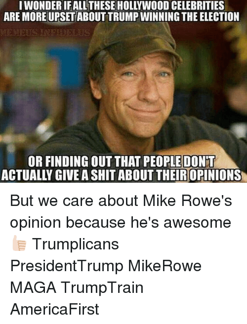 Trump Winning: ARE MOREUPSETABOUT TRUMP WINNING THE ELECTION  OR FINDING OUT THAT PEOPLE DONT  ACTUALLY GIVE ASHITABOUT THEIROPINIONS But we care about Mike Rowe's opinion because he's awesome 👍🏻 Trumplicans PresidentTrump MikeRowe MAGA TrumpTrain AmericaFirst