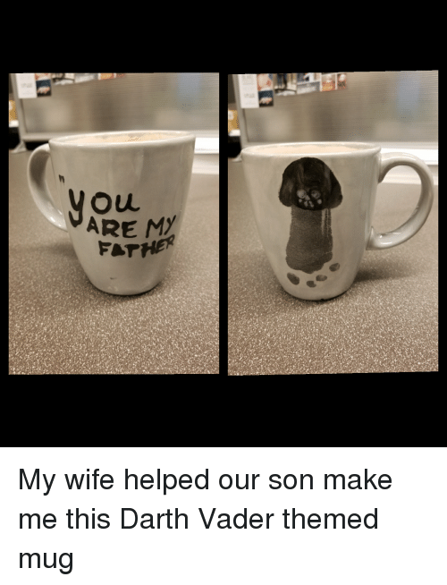 Darth Vader: ARE MY My wife helped our son make me this Darth Vader themed mug