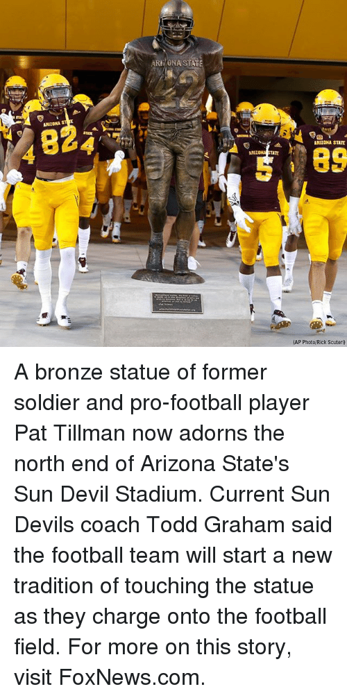 Coaching: ARE/ONA STAT  ARIZONA  824  ARIZONA STATE  89  ARIZO  TATE  (AP Photo/Rick Scuteri) A bronze statue of former soldier and pro-football player Pat Tillman now adorns the north end of Arizona State's Sun Devil Stadium. Current Sun Devils coach Todd Graham said the football team will start a new tradition of touching the statue as they charge onto the football field. For more on this story, visit FoxNews.com.