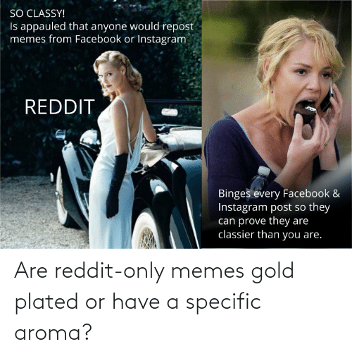 plated: Are reddit-only memes gold plated or have a specific aroma?