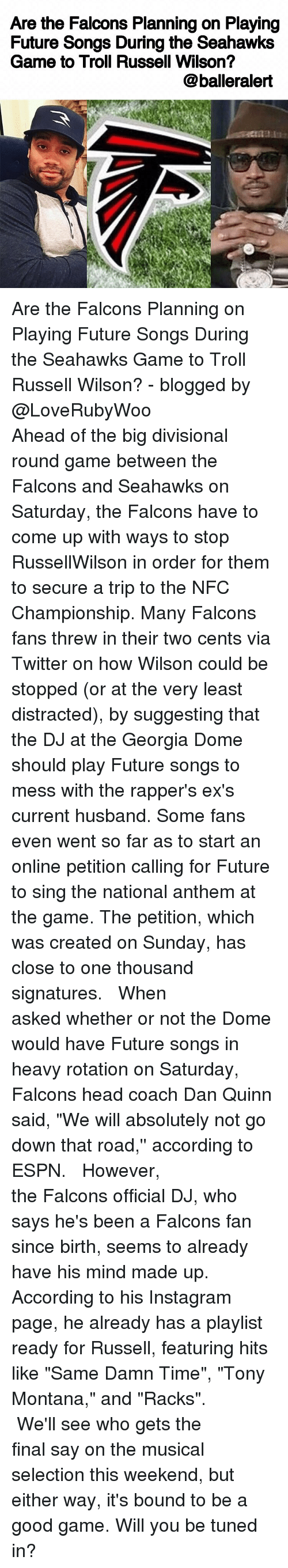 """Espn, Memes, and Russell Wilson: Are the Falcons Planning on Playing  Future Songs During the Seahawks  Game to Troll Russell Wilson?  @balleralert Are the Falcons Planning on Playing Future Songs During the Seahawks Game to Troll Russell Wilson? - blogged by @LoveRubyWoo ⠀⠀⠀⠀⠀⠀⠀⠀⠀ ⠀⠀⠀⠀⠀⠀⠀⠀⠀ Ahead of the big divisional round game between the Falcons and Seahawks on Saturday, the Falcons have to come up with ways to stop RussellWilson in order for them to secure a trip to the NFC Championship. Many Falcons fans threw in their two cents via Twitter on how Wilson could be stopped (or at the very least distracted), by suggesting that the DJ at the Georgia Dome should play Future songs to mess with the rapper's ex's current husband. Some fans even went so far as to start an online petition calling for Future to sing the national anthem at the game. The petition, which was created on Sunday, has close to one thousand signatures. ⠀⠀⠀⠀⠀⠀⠀⠀⠀ ⠀⠀⠀⠀⠀⠀⠀⠀⠀ When asked whether or not the Dome would have Future songs in heavy rotation on Saturday, Falcons head coach Dan Quinn said, """"We will absolutely not go down that road,'' according to ESPN. ⠀⠀⠀⠀⠀⠀⠀⠀⠀ ⠀⠀⠀⠀⠀⠀⠀⠀⠀ However, the Falcons official DJ, who says he's been a Falcons fan since birth, seems to already have his mind made up. According to his Instagram page, he already has a playlist ready for Russell, featuring hits like """"Same Damn Time"""", """"Tony Montana,"""" and """"Racks"""". ⠀⠀⠀⠀⠀⠀⠀⠀⠀ ⠀⠀⠀⠀⠀⠀⠀⠀⠀ We'll see who gets the final say on the musical selection this weekend, but either way, it's bound to be a good game. Will you be tuned in?"""