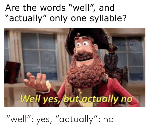 """syllable: Are the words """"well"""", and  """"actually"""" only one syllable?  u/DiscoStu42  Well yes, but actually no """"well"""": yes, """"actually"""": no"""