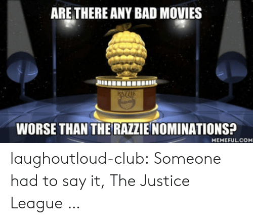Justice League: ARE THERE ANY BAD MOVIES  WORSE THAN THE RAZZIE NOMINATIONS?  MEMEFULCO laughoutloud-club:  Someone had to say it, The Justice League …