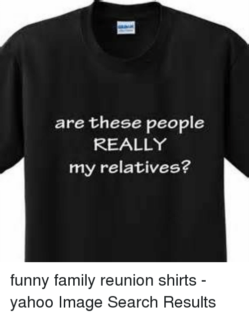 Family, Funny, and Image: are these people  REALLY  my relatives? funny family reunion shirts - yahoo Image Search Results