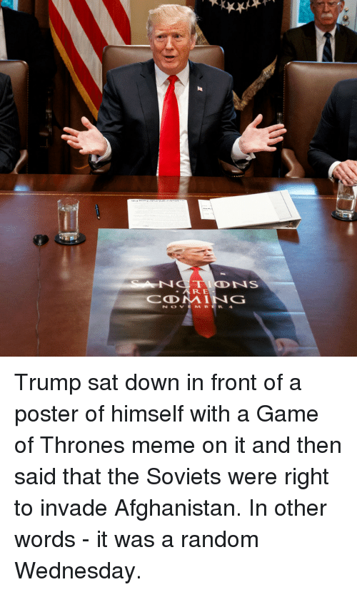 Thrones Meme: ARE Trump sat down in front of a poster of himself with a Game of Thrones meme on it and then said that the Soviets were right to invade Afghanistan. In other words - it was a random Wednesday.