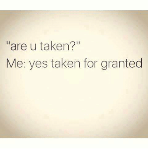 taken for granted: are u taken?  Me: yes taken for granted
